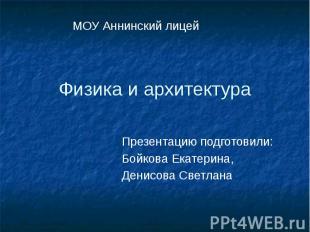 Физика и архитектура Презентацию подготовили: Бойкова Екатерина, Денисова Светла