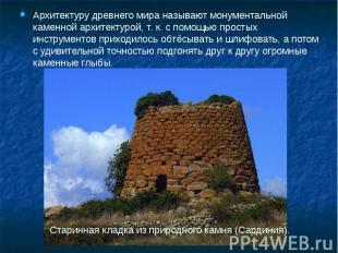 Архитектуру древнего мира называют монументальной каменной архитектурой, т. к. с