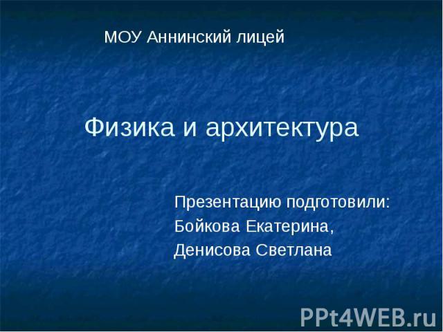 Физика и архитектура Презентацию подготовили: Бойкова Екатерина, Денисова Светлана