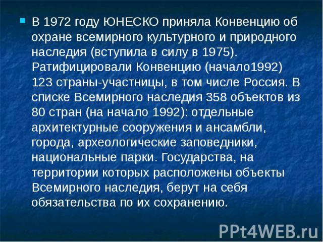 В 1972 году ЮНЕСКО приняла Конвенцию об охране всемирного культурного и природного наследия (вступила в силу в 1975). Ратифицировали Конвенцию (начало1992) 123 страны-участницы, в том числе Россия. В списке Всемирного наследия 358 объектов из 80 стр…