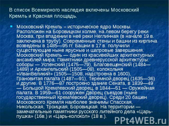 В список Всемирного наследия включены Московский Кремль и Красная площадь. Московский Кремль – историческое ядро Москвы. Расположен на Боровицком холме, на левом берегу реки Москва, при впадении в неё реки Неглинная (в начале 19 в. заключена в трубу…