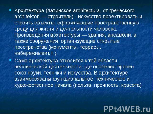 Архитектура (латинское architectura, от греческого architekton — строитель) - искусство проектировать и строить объекты, оформляющие пространственную среду для жизни и деятельности человека. Произведения архитектуры — здания, ансамбли, а также соору…