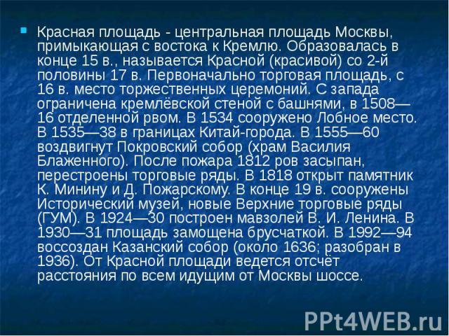 Красная площадь - центральная площадь Москвы, примыкающая с востока к Кремлю. Образовалась в конце 15 в., называется Красной (красивой) со 2-й половины 17 в. Первоначально торговая площадь, с 16 в. место торжественных церемоний. С запада ограничена …