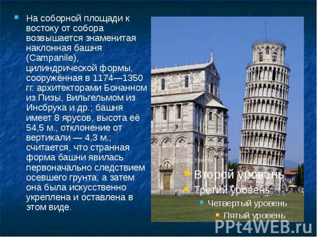 На соборной площади к востоку от собора возвышается знаменитая наклонная башня (Campanile), цилиндрической формы, сооружённая в 1174—1350 гг. архитекторами Бонанном из Пизы, Вильгельмом из Инсбрука и др.; башня имеет 8 ярусов, высота её 54,5 м., отк…