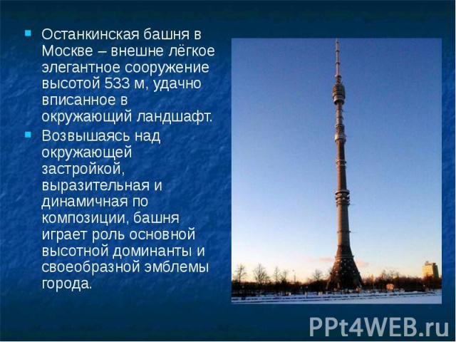 Останкинская башня в Москве – внешне лёгкое элегантное сооружение высотой 533 м, удачно вписанное в окружающий ландшафт. Останкинская башня в Москве – внешне лёгкое элегантное сооружение высотой 533 м, удачно вписанное в окружающий ландшафт. Возвыша…