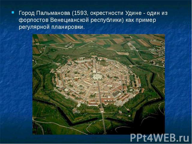 Город Пальманова (1593, окрестности Удине - один из форпостов Венецианской республики) как пример регулярной планировки. Город Пальманова (1593, окрестности Удине - один из форпостов Венецианской республики) как пример регулярной планировки.