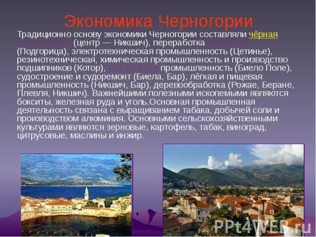 Экономика Черногории Традиционно основу экономики Черногории составляли чёрная металлургия (центр— Никшич), переработка алюминия (Подгорица), электротехническая промышленность (Цетинье), резинотехническая, химическая промышленность и производс…