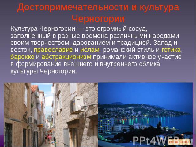 Достопримечательности и культура Черногории Культура Черногории— это огромный сосуд, заполненный в разные времена различными народами своим творчеством, дарованием и традицией. Запад и восток, православие и ислам, романский стиль и готика, бар…