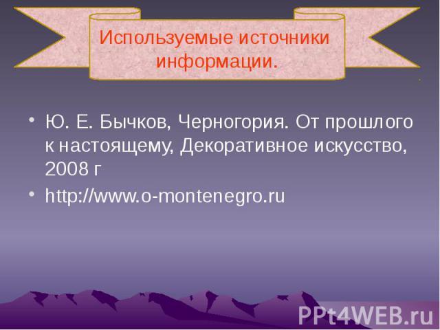 Используемые источники информации. Ю.Е.Бычков, Черногория. От прошлого к настоящему, Декоративное искусство, 2008г http://www.o-montenegro.ru