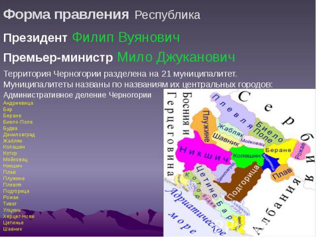 Форма правления Республика Президент Филип Вуянович Премьер-министр Мило Джуканович