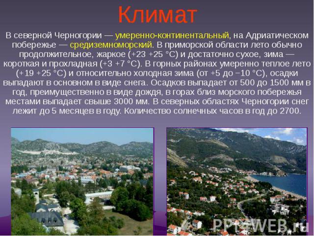 Климат В северной Черногории— умеренно-континентальный, на Адриатическом побережье— средиземноморский. В приморской области лето обычно продолжительное, жаркое (+23 +25 °С) и достаточно сухое, зима— короткая и прохладная (+3 +7 °С)…