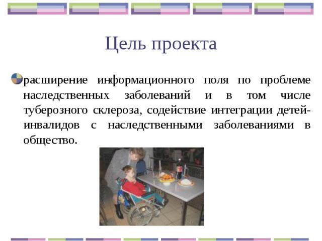 Цель проекта расширение информационного поля по проблеме наследственных заболеваний и в том числе туберозного склероза, содействие интеграции детей-инвалидов с наследственными заболеваниями в общество.