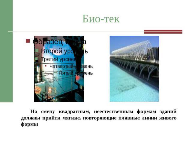 Био-тек На смену квадратным, неестественным формам зданий должны прийти мягкие, повторяющие плавные линии живого формы