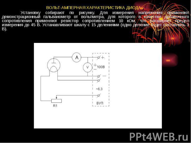 ВОЛЬТ-АМПЕРНАЯ ХАРАКТЕРИСТИКА ДИОДА Установку собирают по рисунку. Для измерения напряжения применяют демонстрационный гальванометр от вольтметра, для которого в качестве добавочного сопротивления применяют резистор сопротивлением 10 кОм, что расшир…