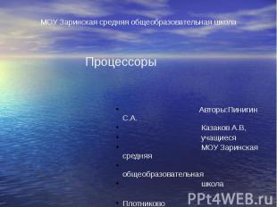 МОУ Заринская средняя общеобразовательная школа Процессоры Авторы:Пинигин С.А. К