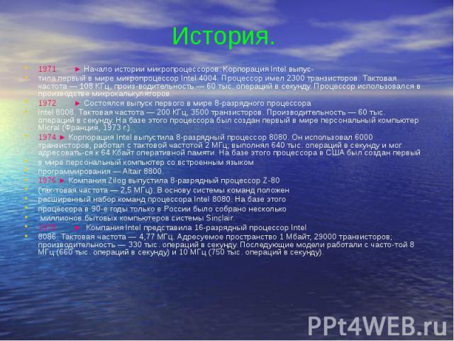 История. 1971 ► Начало истории микропроцессоров. Корпорация Intel выпус- тила первый в мире микропроцессор Intel 4004. Процессор имел 2300 транзисторов. Тактовая частота — 108 КГц, производительность — 60 тыс. операций в секунду. Процессор испо…