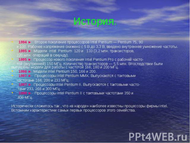 История. 1994 ► Второе поколение процессоров Intel Pentium — Pentium 75, 90 и 100. Рабочее напряжение снижено с 5 В до 3,3 В, введено внутреннее умножение частоты. 1995 ► Модели Intel Pentium 120 и 133 (3,2 млн. транзисторов, 220 млн. операций в сек…