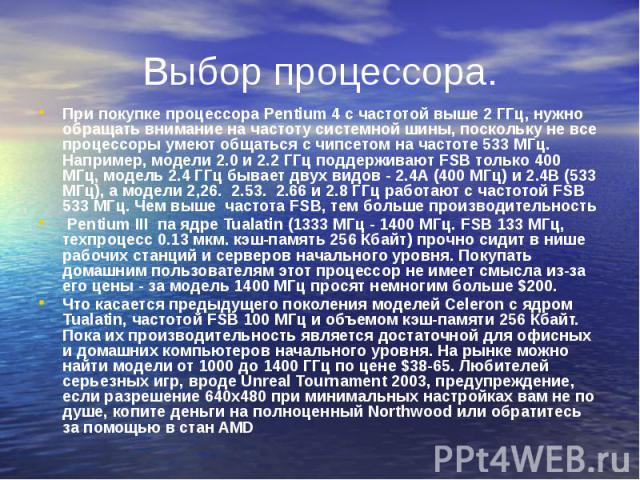 Выбор процессора. При покупке процессора Pentium 4 с частотой выше 2 ГГц, нужно обращать внимание на частоту системной шины, поскольку не все процессоры умеют общаться с чипсетом на частоте 533 МГц. Например, модели 2.0 и 2.2 ГГц поддерживают FSB то…
