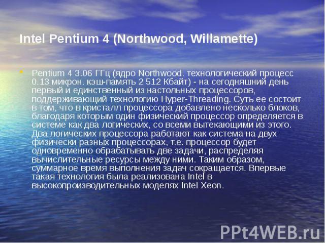 Intel Pentium 4 (Northwood, Willamette) Pentium 4 3.06 ГГц (ядро Northwood. технологический процесс 0.13 микрон. кэш-память 2 512 Кбайт) - на сегодняшний день первый и единственный из настольных процессоров, поддерживающий технологию Hyper-Threading…