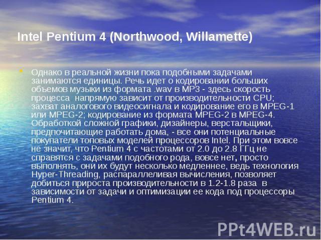 Intel Pentium 4 (Northwood, Willamette) Однако в реальной жизни пока подобными задачами занимаются единицы. Речь идет о кодировании больших объемов музыки из формата .wav в MP3 - здесь скорость процесса напрямую зависит от производительности CPU; за…