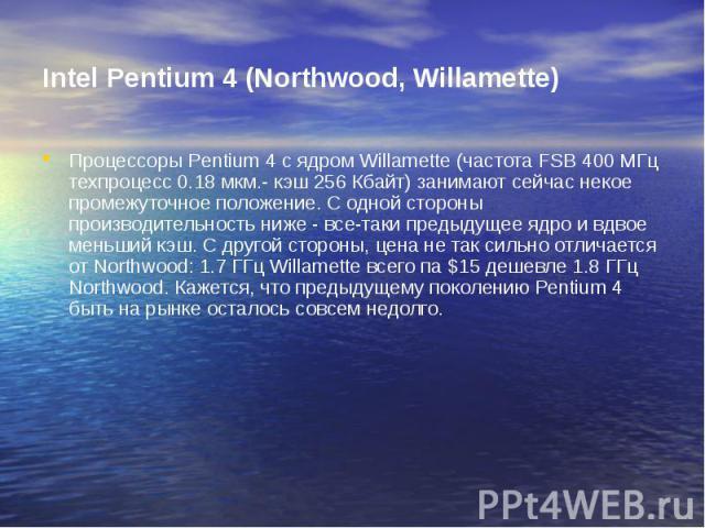 Intel Pentium 4 (Northwood, Willamette) Процессоры Pentium 4 с ядром Willamette (частота FSB 400 МГц техпроцесс 0.18 мкм.- кэш 256 Кбайт) занимают сейчас некое промежуточное положение. С одной стороны производительность ниже - все-таки предыдущее яд…