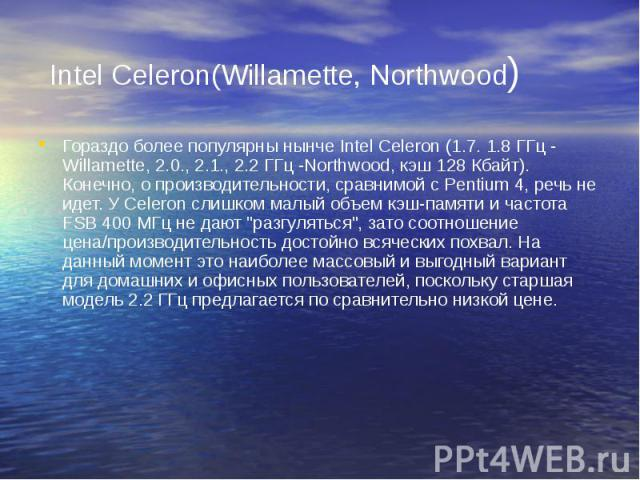Intel Celeron(Willamette, Northwood) Гораздо более популярны нынче Intel Celeron (1.7. 1.8 ГГц - Willamette, 2.0., 2.1., 2.2 ГГц -Northwood, кэш 128 Кбайт). Конечно, о производительности, сравнимой с Pentium 4, речь не идет. У Celeron слишком малый …