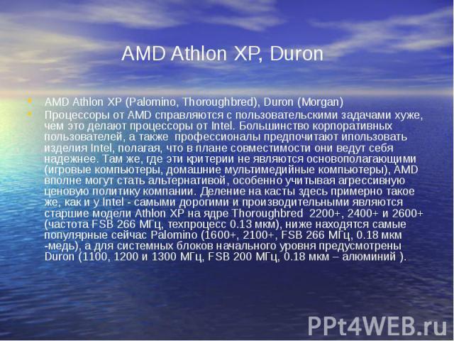 AMD Athlon XP, Duron AMD Athlon XP (Palomino, Thoroughbred), Duron (Morgan) Процессоры от AMD справляются с пользовательскими задачами хуже, чем это делают процессоры от Intel. Большинство корпоративных пользователей, а также профессионалы предпочит…