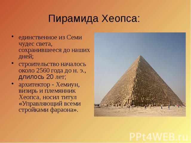 Пирамида Хеопса: единственное из Семи чудес света, сохранившееся до наших дней; строительство началось около 2560 года до н. э., длилось 20 лет; архитектор - Хемиун, визирь и племянник Хеопса, носил титул «Управляющий всеми стройками фараона».
