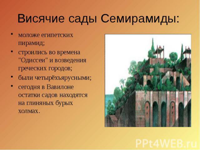 """Висячие сады Семирамиды: моложе египетских пирамид; строились во времена """"Одиссеи"""" и возведения греческих городов; были четырёхъярусными; сегодня в Вавилоне остатки садов находятся на глиняных бурых холмах."""