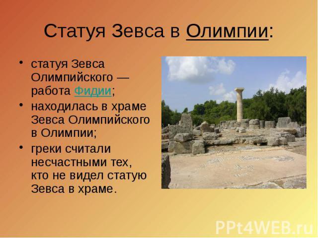 Статуя Зевса в Олимпии: статуя Зевса Олимпийского— работа Фидии; находилась в храме Зевса Олимпийского в Олимпии; греки считали несчастными тех, кто не видел статую Зевса в храме.