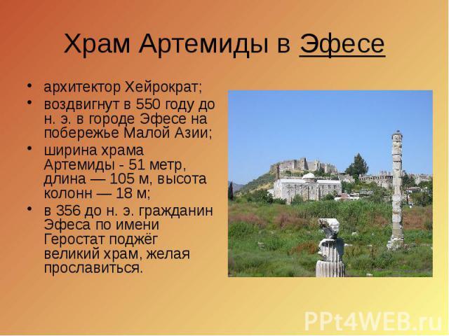 Храм Артемиды в Эфесе архитектор Хейрократ; воздвигнут в 550 году до н.э. в городе Эфесе на побережье Малой Азии; ширина храма Артемиды - 51 метр, длина— 105м, высота колонн— 18м; в 356 до н. э. гражданин Эфеса по имени…