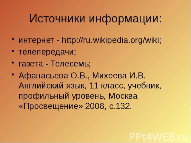 Источники информации: интернет - http://ru.wikipedia.org/wiki; телепередачи; газета - Телесемь; Афанасьева О.В., Михеева И.В. Английский язык, 11 класс, учебник, профильный уровень, Москва «Просвещение» 2008, с.132.