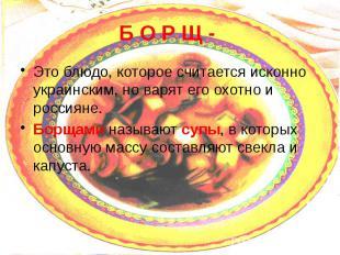 Б О Р Щ - Это блюдо, которое считается исконно украинским, но варят его охотно и