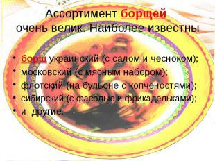 Ассортимент борщей очень велик. Наиболее известны борщ украинский (с салом и чес