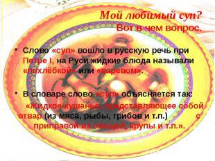 Мой любимый суп? Вот в чем вопрос. Слово «суп» вошло в русскую речь при Петре I,