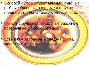 Основой супов служат мясные, грибные, рыбные бульоны, овощные и фруктово-ягодные