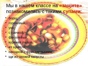 Мы в нашем классе на «защите» познакомились с такими супами: борщ; гороховый; ух