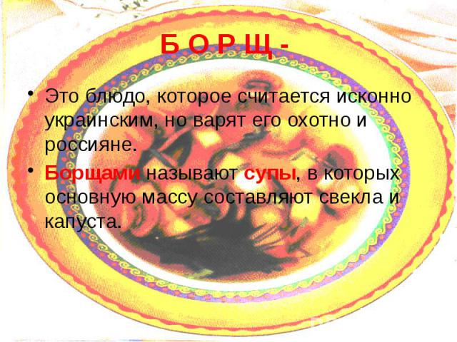 Б О Р Щ - Это блюдо, которое считается исконно украинским, но варят его охотно и россияне. Борщами называют супы, в которых основную массу составляют свекла и капуста.
