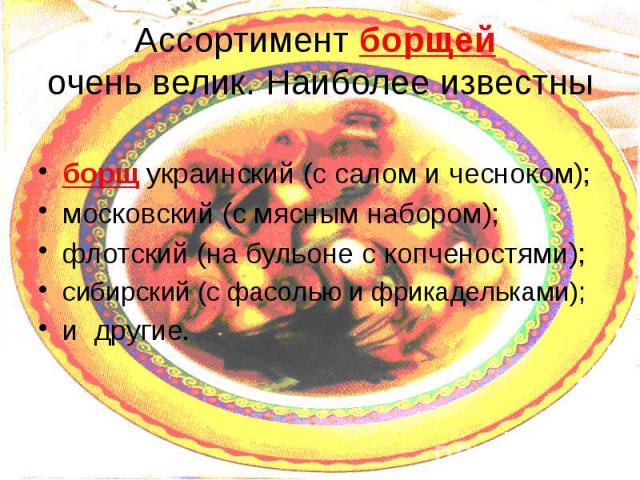Ассортимент борщей очень велик. Наиболее известны борщ украинский (с салом и чесноком); московский (с мясным набором); флотский (на бульоне с копченостями); сибирский (с фасолью и фрикадельками); и другие.
