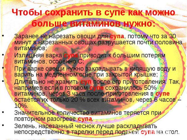 Чтобы сохранить в супе как можно больше витаминов нужно: Заранее не нарезать овощи для супа, потому что за 30 минут в нарезанных овощах разрушается почти половина витаминов; Излишняя варка супа приводит к большим потерям витаминов, особенно С; При в…