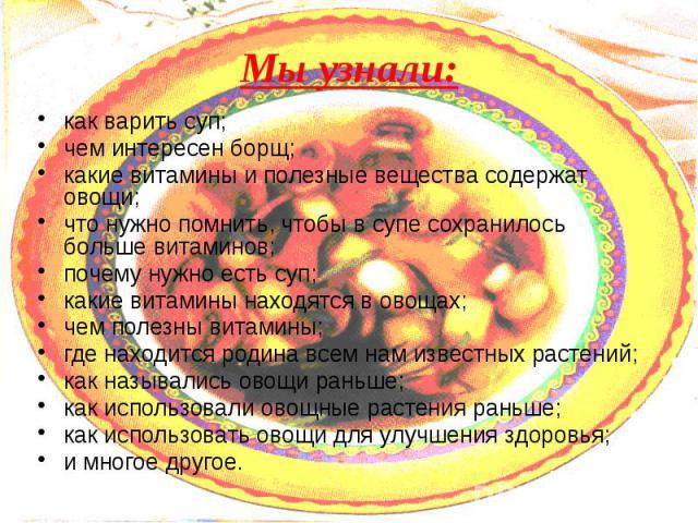 Мы узнали: как варить суп; чем интересен борщ; какие витамины и полезные вещества содержат овощи; что нужно помнить, чтобы в супе сохранилось больше витаминов; почему нужно есть суп; какие витамины находятся в овощах; чем полезны витамины; где наход…