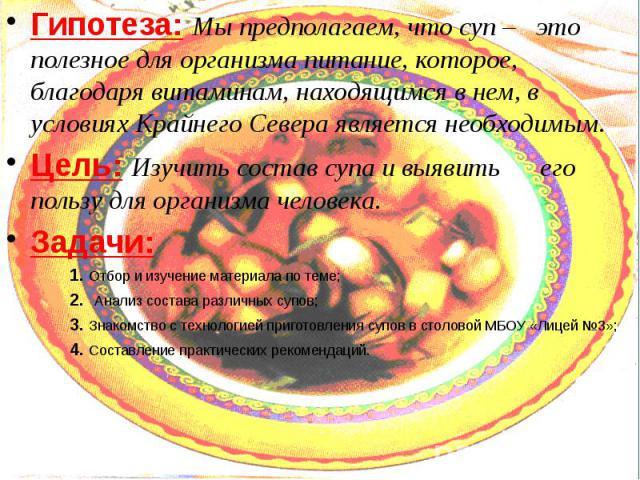 Гипотеза: Мы предполагаем, что суп – это полезное для организма питание, которое, благодаря витаминам, находящимся в нем, в условиях Крайнего Севера является необходимым. Гипотеза: Мы предполагаем, что суп – это полезное для организма питание, котор…