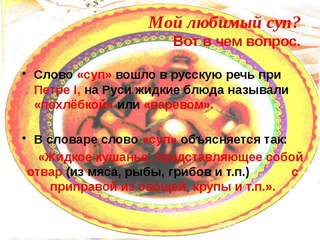 Мой любимый суп? Вот в чем вопрос. Слово «суп» вошло в русскую речь при Петре I, на Руси жидкие блюда называли «похлёбкой» или «варевом». В словаре слово «суп» объясняется так: «Жидкое кушанье, представляющее собой отвар (из мяса, рыбы, грибов и т.п…