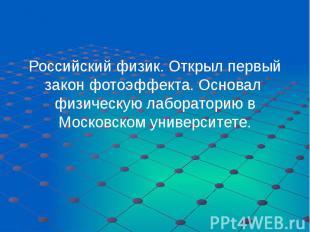 Российский физик. Открыл первый закон фотоэффекта. Основал физическую лаборатори