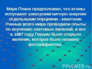 Марк Планк предположил, что атомы испускают электромагнитную энергию отдельными