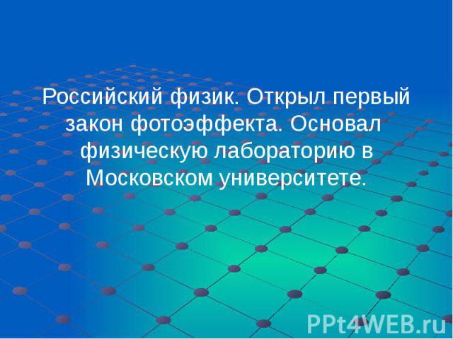 Российский физик. Открыл первый закон фотоэффекта. Основал физическую лабораторию в Московском университете. Российский физик. Открыл первый закон фотоэффекта. Основал физическую лабораторию в Московском университете.