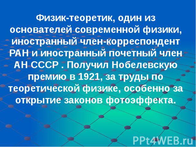 Физик-теоретик, один из основателей современной физики, иностранный член-корреспондент РАН и иностранный почетный член АН СССР . Получил Нобелевскую премию в 1921, за труды по теоретической физике, особенно за открытие законов фотоэффекта. Физик-тео…
