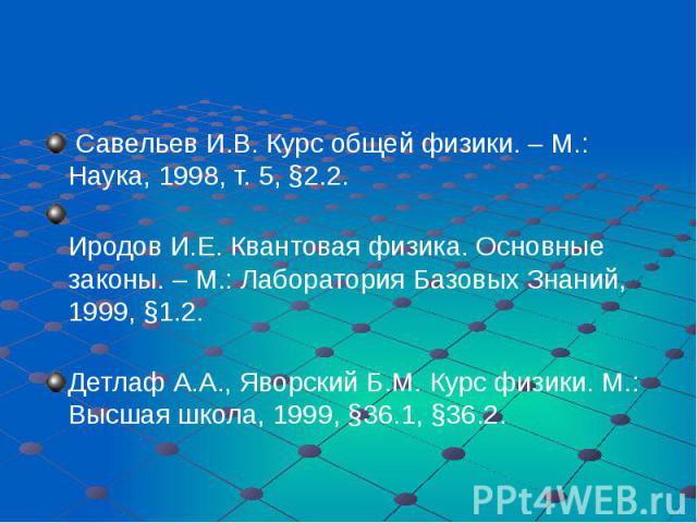 Савельев И.В. Курс общей физики. – М.: Наука, 1998, т. 5, §2.2. Иродов И.Е. Квантовая физика. Основные законы. – М.: Лаборатория Базовых Знаний, 1999, §1.2. Детлаф А.А., Яворский Б.М. Курс физики. М.: Высшая школа, 1999, §36.1, §36.2.