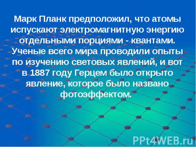 Марк Планк предположил, что атомы испускают электромагнитную энергию отдельными порциями - квантами. Ученые всего мира проводили опыты по изучению световых явлений, и вот в 1887 году Герцем было открыто явление, которое было названо фотоэффектом. Ма…