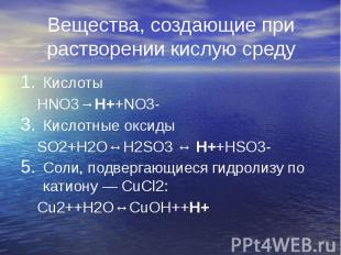 Вещества, создающие при растворении кислую среду Кислоты HNO3→H++NO3- Кислотные